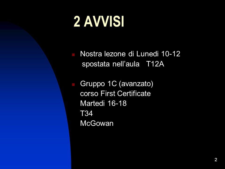 2 2 AVVISI Nostra lezone di Lunedi 10-12 spostata nell'aula T12A Gruppo 1C (avanzato) corso First Certificate Martedi 16-18 T34 McGowan
