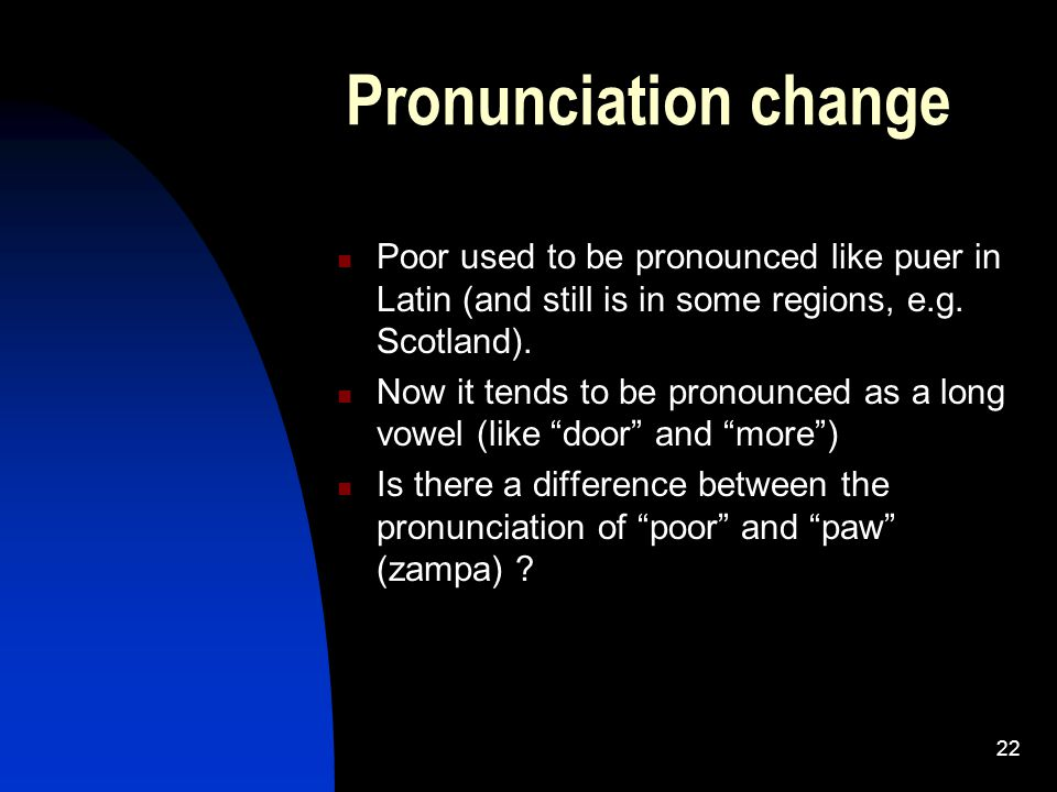 22 Pronunciation change Poor used to be pronounced like puer in Latin (and still is in some regions, e.g.