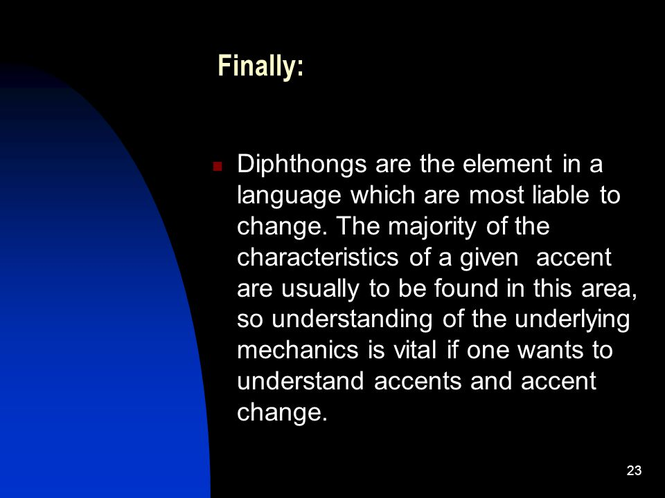 23 Finally: Diphthongs are the element in a language which are most liable to change.