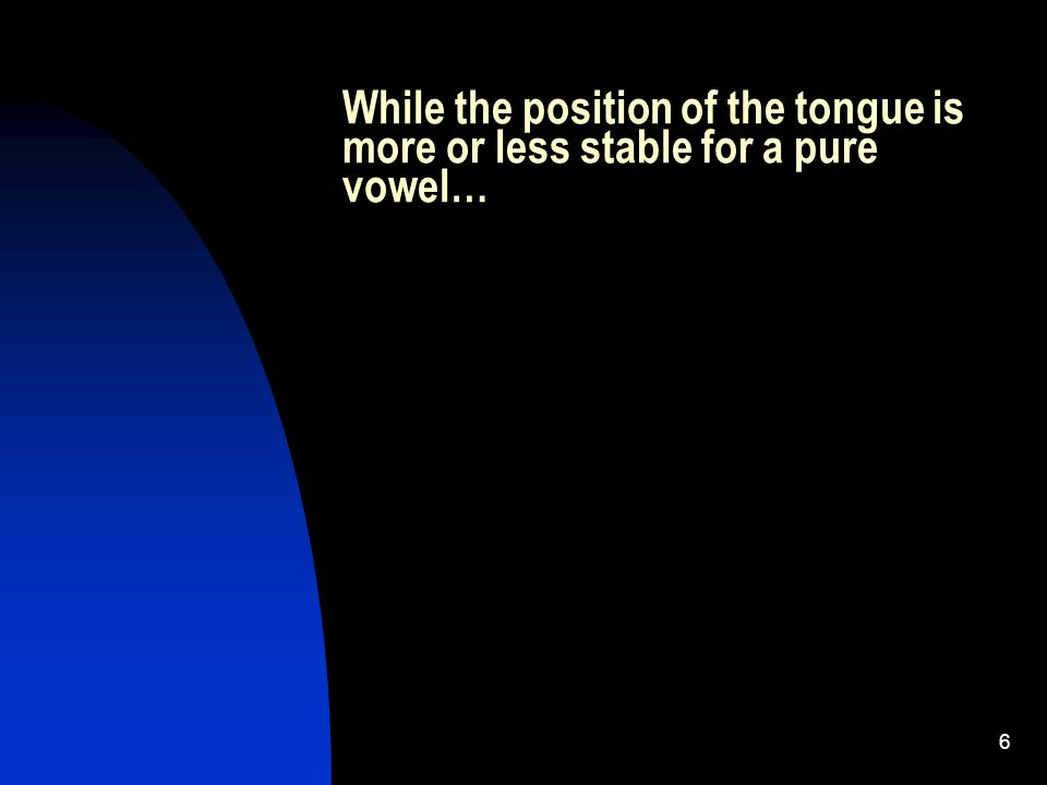 6 While the position of the tongue is more or less stable for a pure vowel…