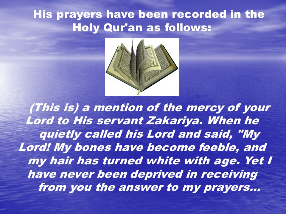 His prayers have been recorded in the Holy Qur an as follows: (This is) a mention of the mercy of your Lord to His servant Zakariya.