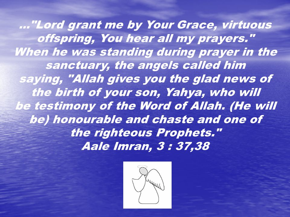 ... Lord grant me by Your Grace, virtuous offspring, You hear all my prayers. When he was standing during prayer in the sanctuary, the angels called him saying, Allah gives you the glad news of the birth of your son, Yahya, who will be testimony of the Word of Allah.