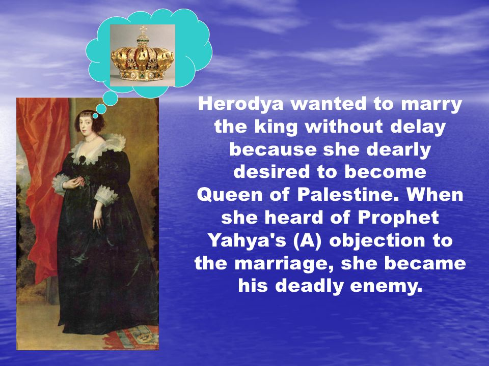 Herodya wanted to marry the king without delay because she dearly desired to become Queen of Palestine.