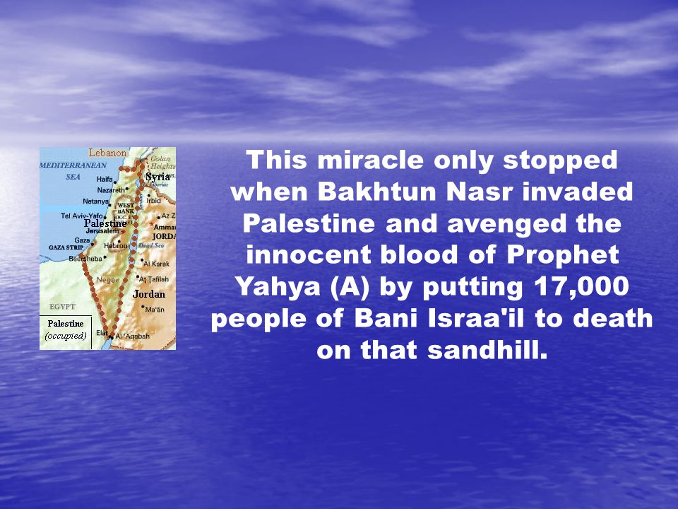 This miracle only stopped when Bakhtun Nasr invaded Palestine and avenged the innocent blood of Prophet Yahya (A) by putting 17,000 people of Bani Israa il to death on that sandhill.