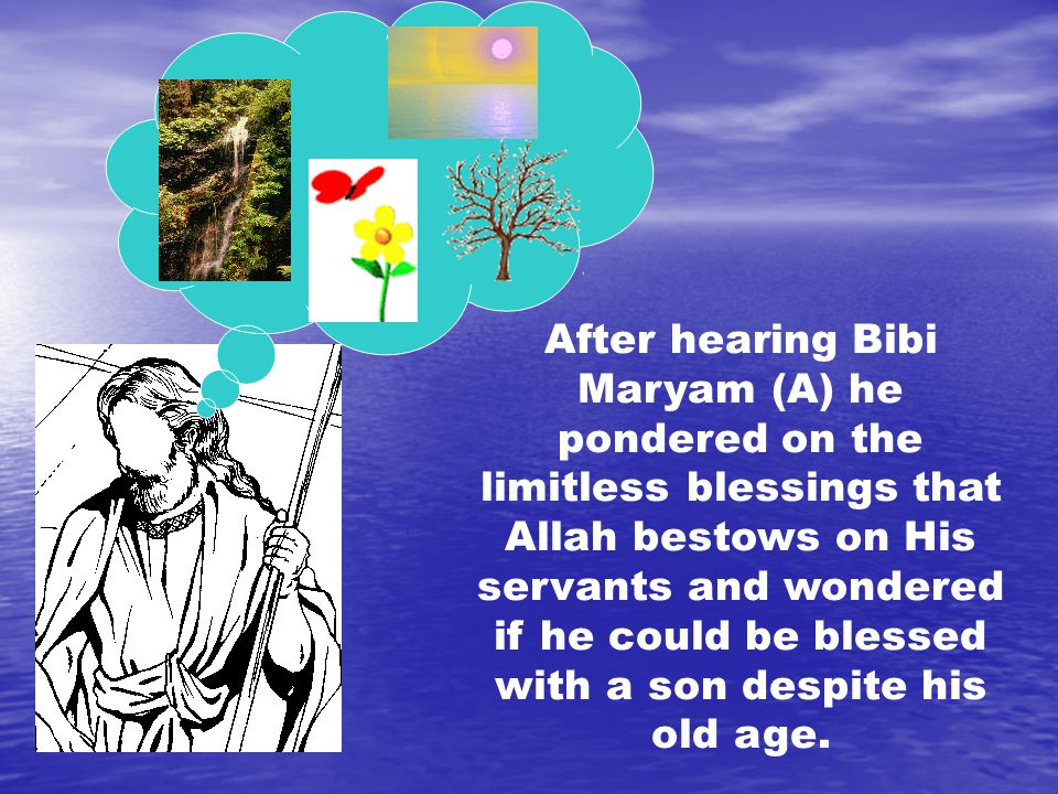 After hearing Bibi Maryam (A) he pondered on the limitless blessings that Allah bestows on His servants and wondered if he could be blessed with a son despite his old age.