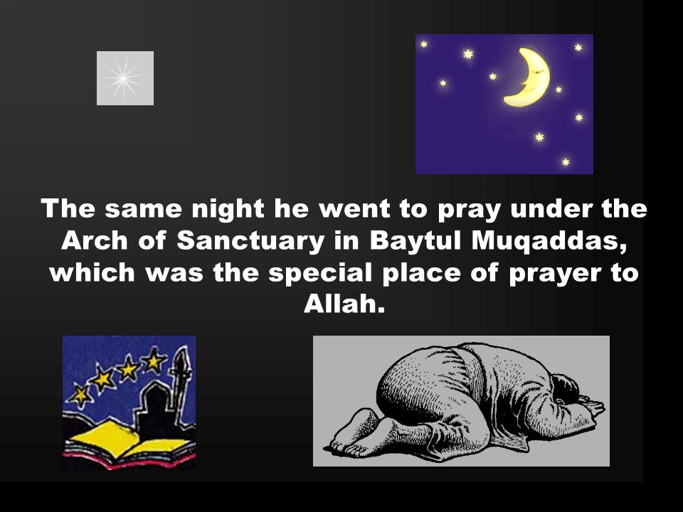 The same night he went to pray under the Arch of Sanctuary in Baytul Muqaddas, which was the special place of prayer to Allah.