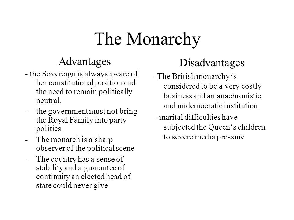 The Monarchy Advantages - the Sovereign is always aware of her constitutional position and the need to remain politically neutral. -the government mus