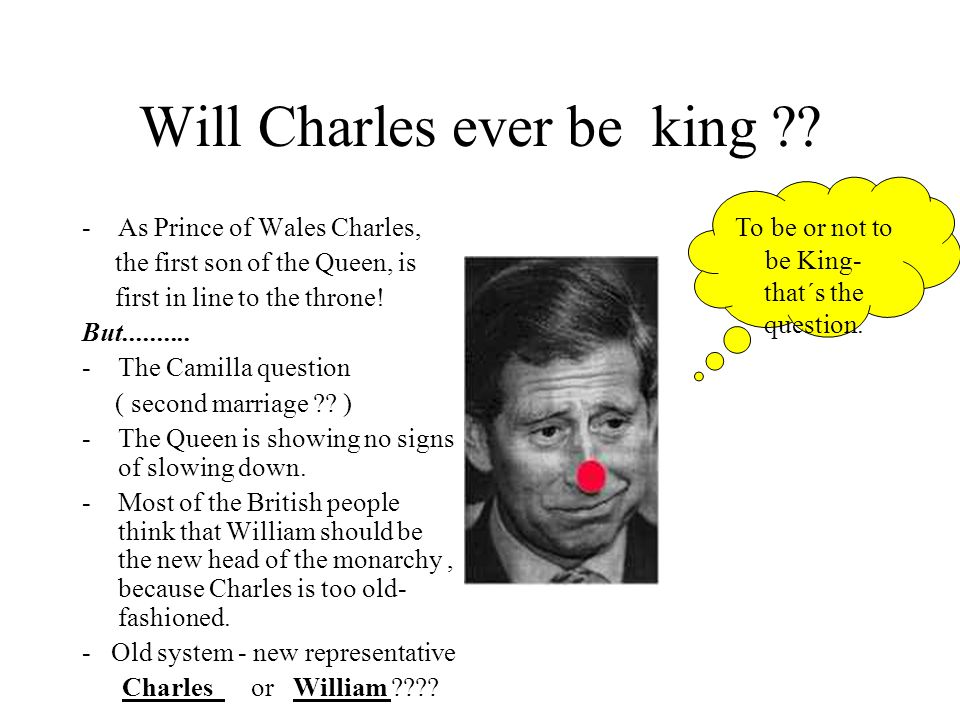 Will Charles ever be king ?? -As Prince of Wales Charles, the first son of the Queen, is first in line to the throne! But.......... -The Camilla quest