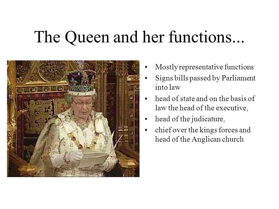 The Queen and her functions... Mostly representative functions Signs bills passed by Parliament into law head of state and on the basis of law the hea