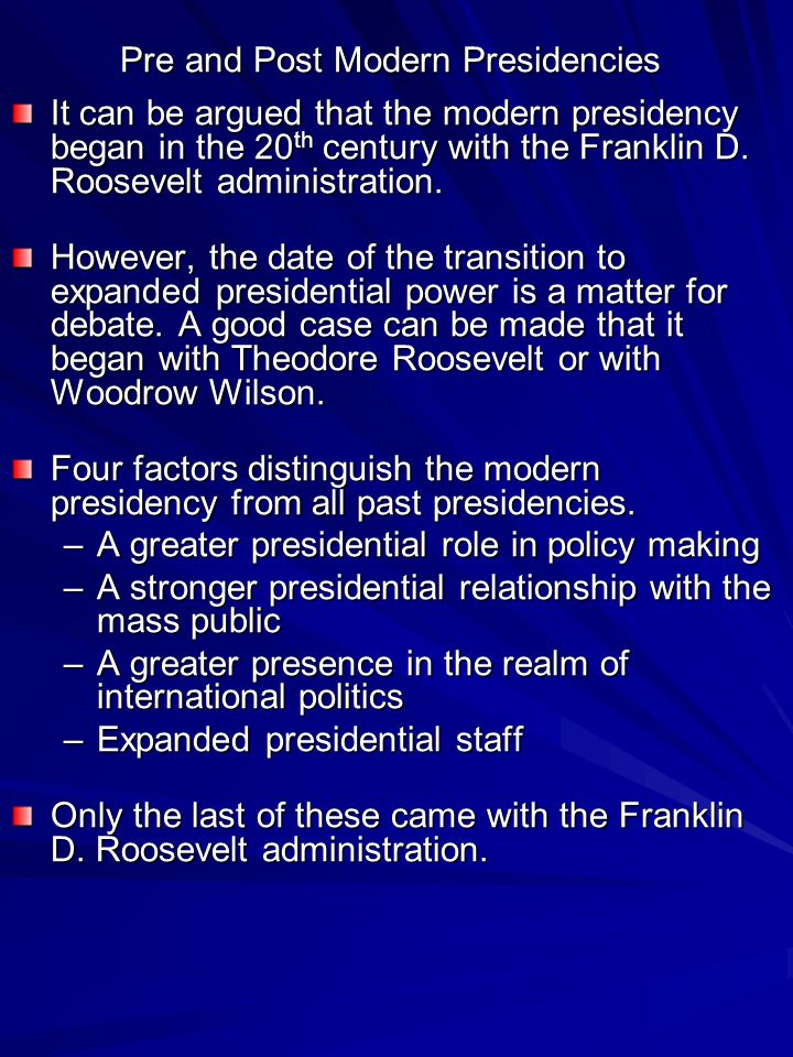 Pre and Post Modern Presidencies It can be argued that the modern presidency began in the 20 th century with the Franklin D.