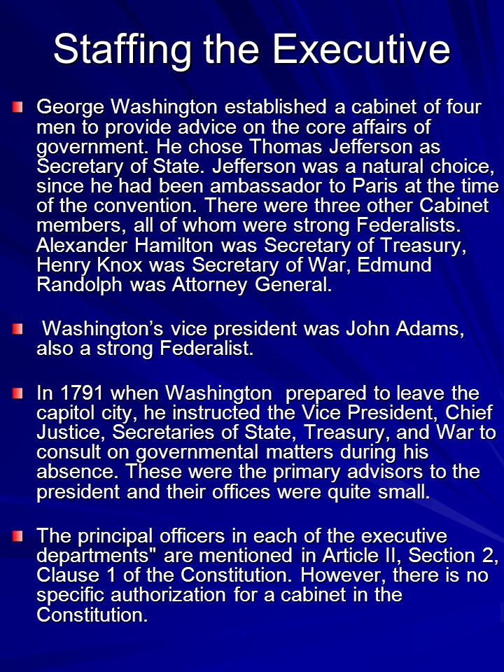 Staffing the Executive George Washington established a cabinet of four men to provide advice on the core affairs of government.