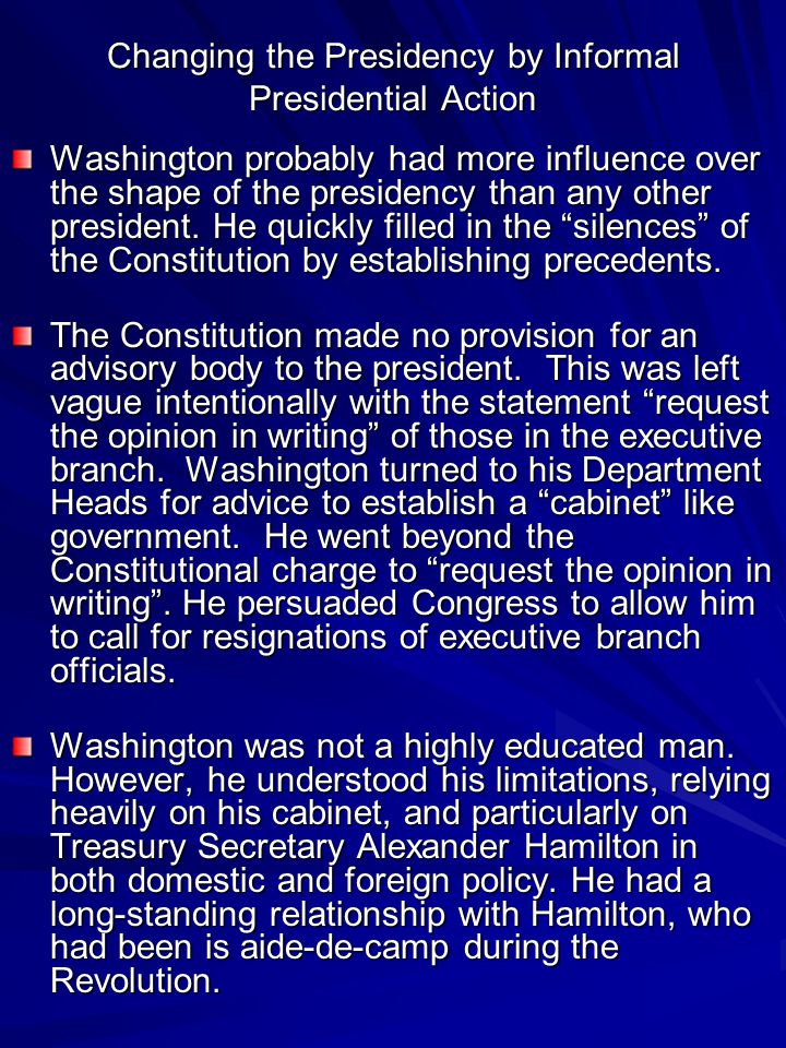 Washington probably had more influence over the shape of the presidency than any other president.
