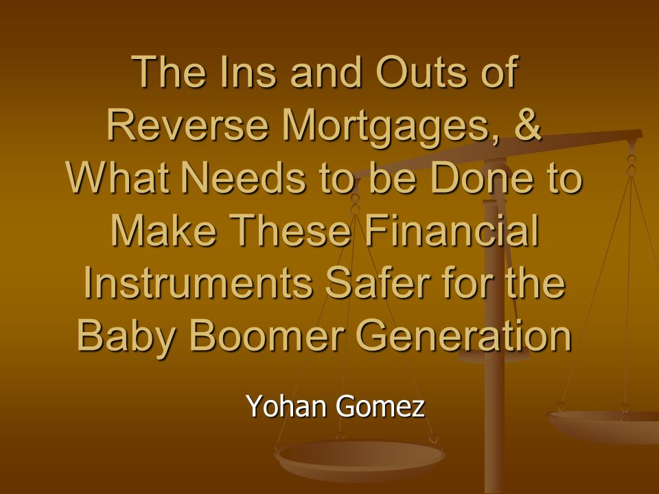 The Ins and Outs of Reverse Mortgages, & What Needs to be Done to Make These Financial Instruments Safer for the Baby Boomer Generation Yohan Gomez