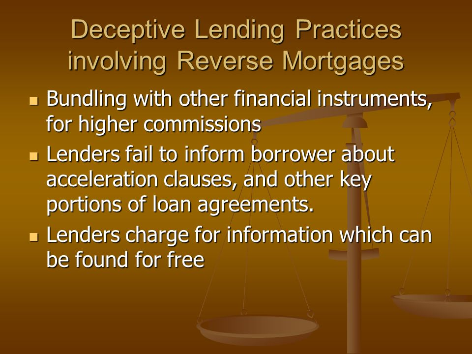 Deceptive Lending Practices involving Reverse Mortgages Bundling with other financial instruments, for higher commissions Bundling with other financial instruments, for higher commissions Lenders fail to inform borrower about acceleration clauses, and other key portions of loan agreements.