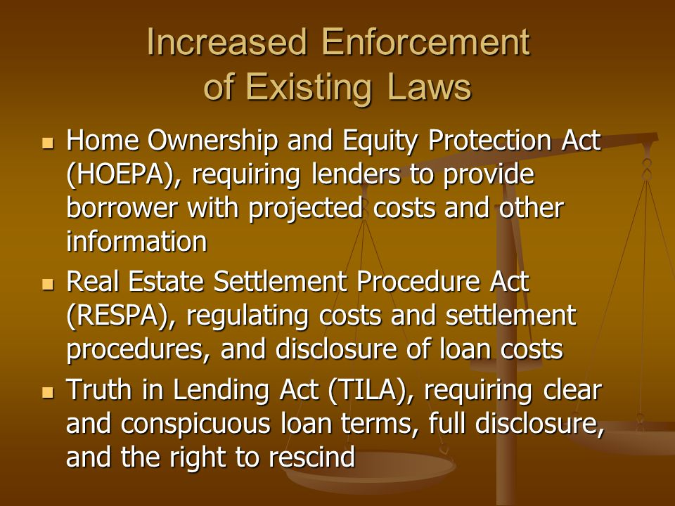 Increased Enforcement of Existing Laws Home Ownership and Equity Protection Act (HOEPA), requiring lenders to provide borrower with projected costs and other information Home Ownership and Equity Protection Act (HOEPA), requiring lenders to provide borrower with projected costs and other information Real Estate Settlement Procedure Act (RESPA), regulating costs and settlement procedures, and disclosure of loan costs Real Estate Settlement Procedure Act (RESPA), regulating costs and settlement procedures, and disclosure of loan costs Truth in Lending Act (TILA), requiring clear and conspicuous loan terms, full disclosure, and the right to rescind Truth in Lending Act (TILA), requiring clear and conspicuous loan terms, full disclosure, and the right to rescind