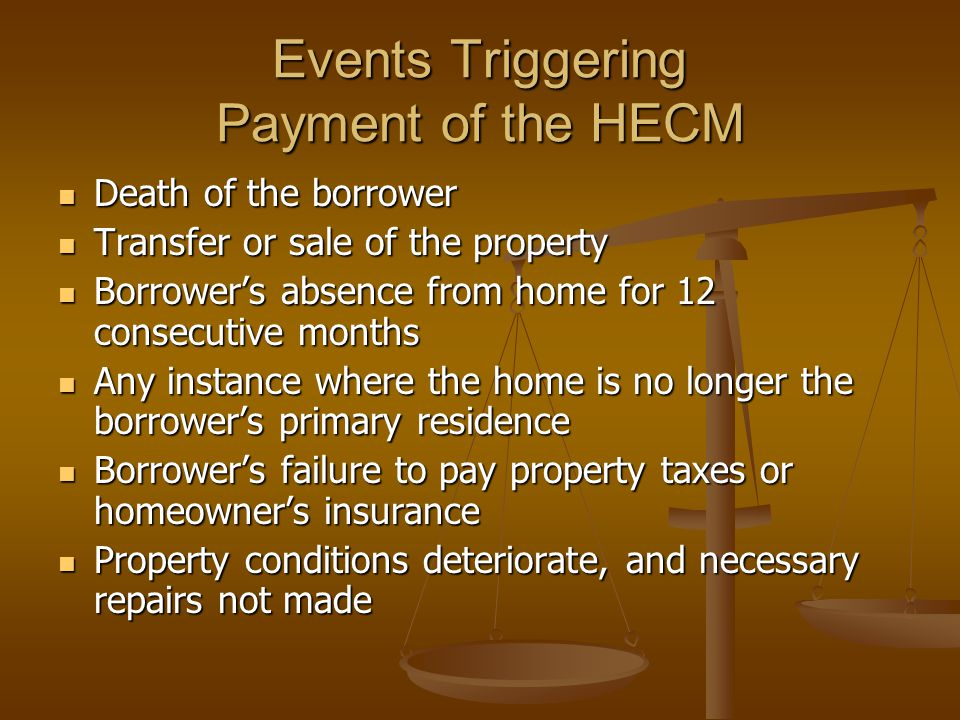 Events Triggering Payment of the HECM Death of the borrower Death of the borrower Transfer or sale of the property Transfer or sale of the property Borrower's absence from home for 12 consecutive months Borrower's absence from home for 12 consecutive months Any instance where the home is no longer the borrower's primary residence Any instance where the home is no longer the borrower's primary residence Borrower's failure to pay property taxes or homeowner's insurance Borrower's failure to pay property taxes or homeowner's insurance Property conditions deteriorate, and necessary repairs not made Property conditions deteriorate, and necessary repairs not made
