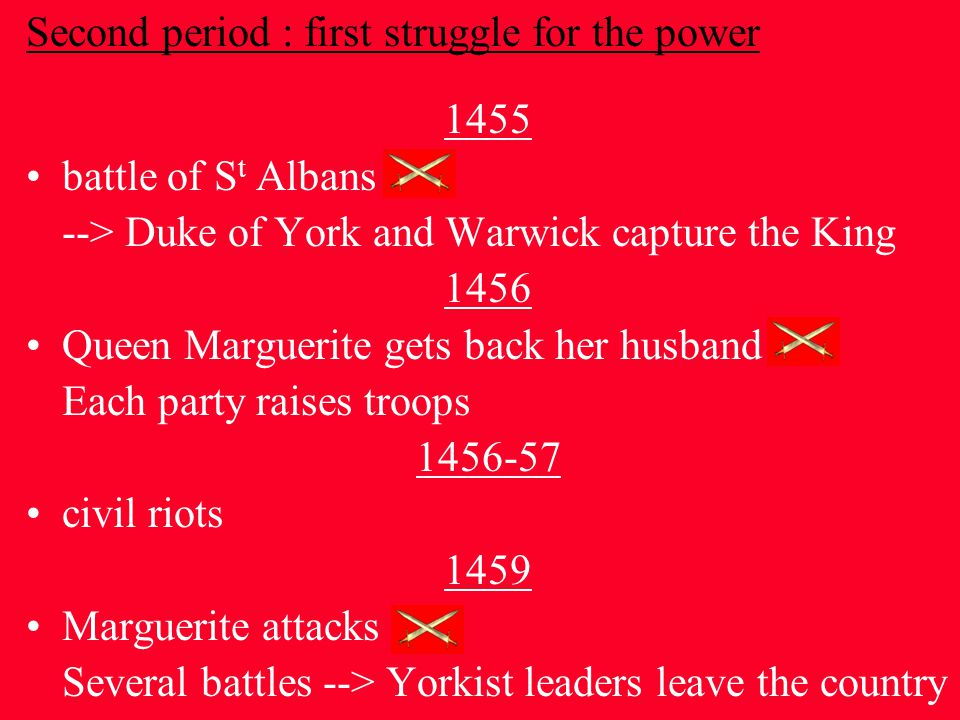 Second period : first struggle for the power 1455 battle of S t Albans --> Duke of York and Warwick capture the King 1456 Queen Marguerite gets back her husband Each party raises troops 1456-57 civil riots 1459 Marguerite attacks Several battles --> Yorkist leaders leave the country
