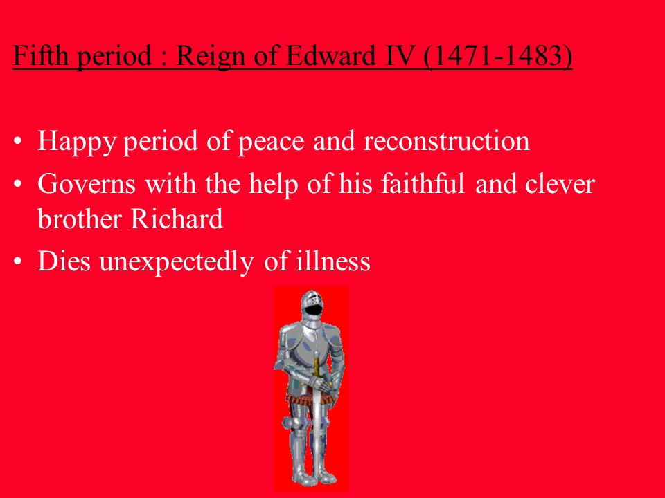 Fifth period : Reign of Edward IV (1471-1483) Happy period of peace and reconstruction Governs with the help of his faithful and clever brother Richard Dies unexpectedly of illness