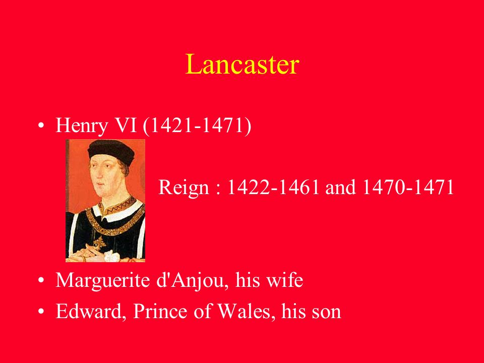 Lancaster Henry VI (1421-1471) Reign : 1422-1461 and 1470-1471 Marguerite d Anjou, his wife Edward, Prince of Wales, his son