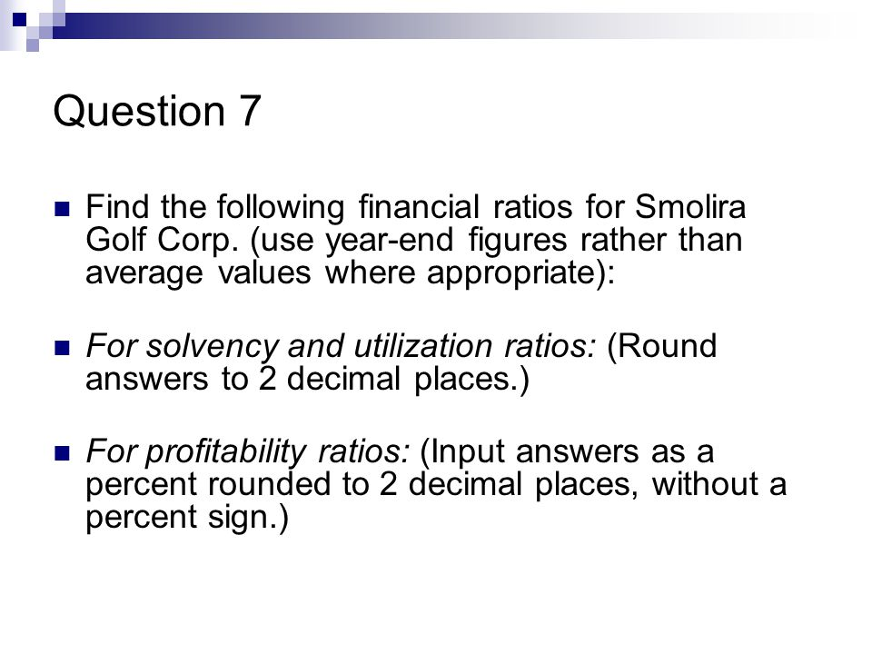 Question 7 Find the following financial ratios for Smolira Golf Corp.