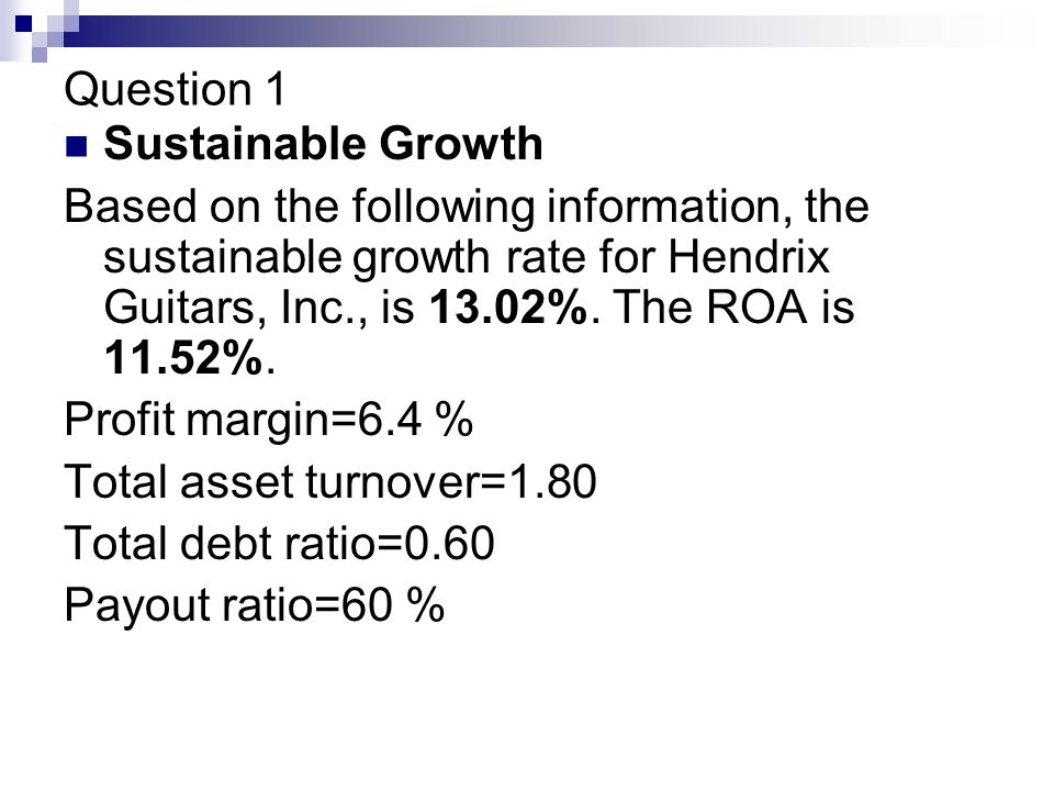 Question 1 Sustainable Growth Based on the following information, the sustainable growth rate for Hendrix Guitars, Inc., is 13.02%.