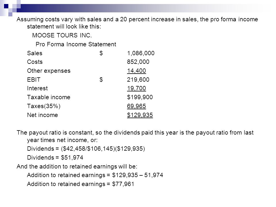 Assuming costs vary with sales and a 20 percent increase in sales, the pro forma income statement will look like this: MOOSE TOURS INC.