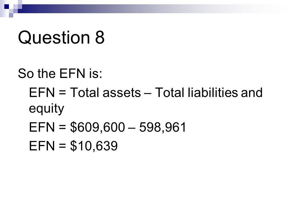 Question 8 So the EFN is: EFN = Total assets – Total liabilities and equity EFN = $609,600 – 598,961 EFN = $10,639