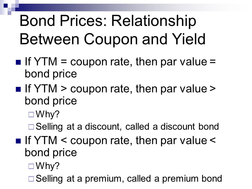 Bond Prices: Relationship Between Coupon and Yield If YTM = coupon rate, then par value = bond price If YTM > coupon rate, then par value > bond price  Why.