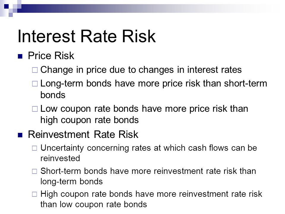 Interest Rate Risk Price Risk  Change in price due to changes in interest rates  Long-term bonds have more price risk than short-term bonds  Low coupon rate bonds have more price risk than high coupon rate bonds Reinvestment Rate Risk  Uncertainty concerning rates at which cash flows can be reinvested  Short-term bonds have more reinvestment rate risk than long-term bonds  High coupon rate bonds have more reinvestment rate risk than low coupon rate bonds