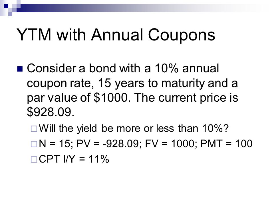 YTM with Annual Coupons Consider a bond with a 10% annual coupon rate, 15 years to maturity and a par value of $1000.