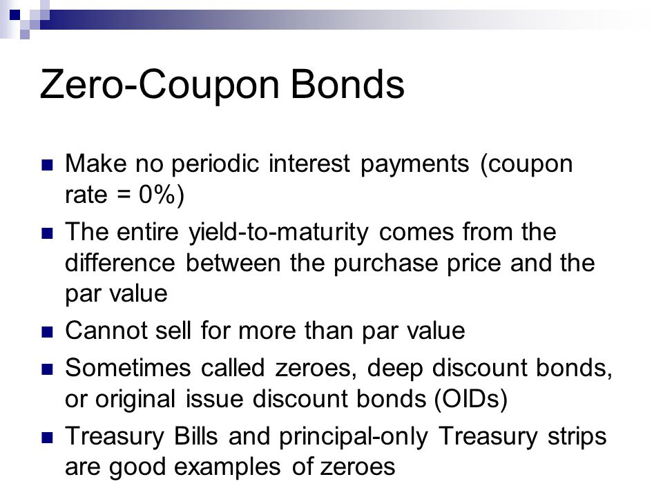 Zero-Coupon Bonds Make no periodic interest payments (coupon rate = 0%) The entire yield-to-maturity comes from the difference between the purchase price and the par value Cannot sell for more than par value Sometimes called zeroes, deep discount bonds, or original issue discount bonds (OIDs) Treasury Bills and principal-only Treasury strips are good examples of zeroes