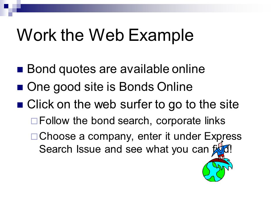 Work the Web Example Bond quotes are available online One good site is Bonds Online Click on the web surfer to go to the site  Follow the bond search, corporate links  Choose a company, enter it under Express Search Issue and see what you can find!