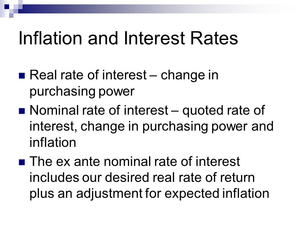 Inflation and Interest Rates Real rate of interest – change in purchasing power Nominal rate of interest – quoted rate of interest, change in purchasing power and inflation The ex ante nominal rate of interest includes our desired real rate of return plus an adjustment for expected inflation