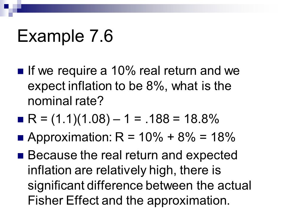 Example 7.6 If we require a 10% real return and we expect inflation to be 8%, what is the nominal rate.