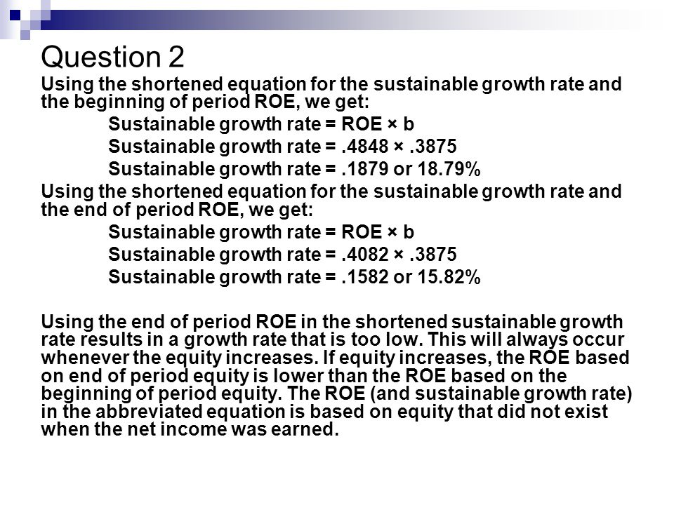 Question 2 Using the shortened equation for the sustainable growth rate and the beginning of period ROE, we get: Sustainable growth rate = ROE × b Sustainable growth rate =.4848 ×.3875 Sustainable growth rate =.1879 or 18.79% Using the shortened equation for the sustainable growth rate and the end of period ROE, we get: Sustainable growth rate = ROE × b Sustainable growth rate =.4082 ×.3875 Sustainable growth rate =.1582 or 15.82% Using the end of period ROE in the shortened sustainable growth rate results in a growth rate that is too low.
