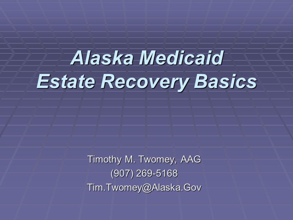 Alaska Medicaid Estate Recovery Basics Timothy M. Twomey, AAG (907) 269-5168 Tim.Twomey@Alaska.Gov