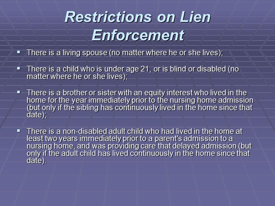 Restrictions on Lien Enforcement  There is a living spouse (no matter where he or she lives);  There is a child who is under age 21, or is blind or disabled (no matter where he or she lives);  There is a brother or sister with an equity interest who lived in the home for the year immediately prior to the nursing home admission (but only if the sibling has continuously lived in the home since that date);  There is a non-disabled adult child who had lived in the home at least two years immediately prior to a parent s admission to a nursing home, and was providing care that delayed admission (but only if the adult child has lived continuously in the home since that date).