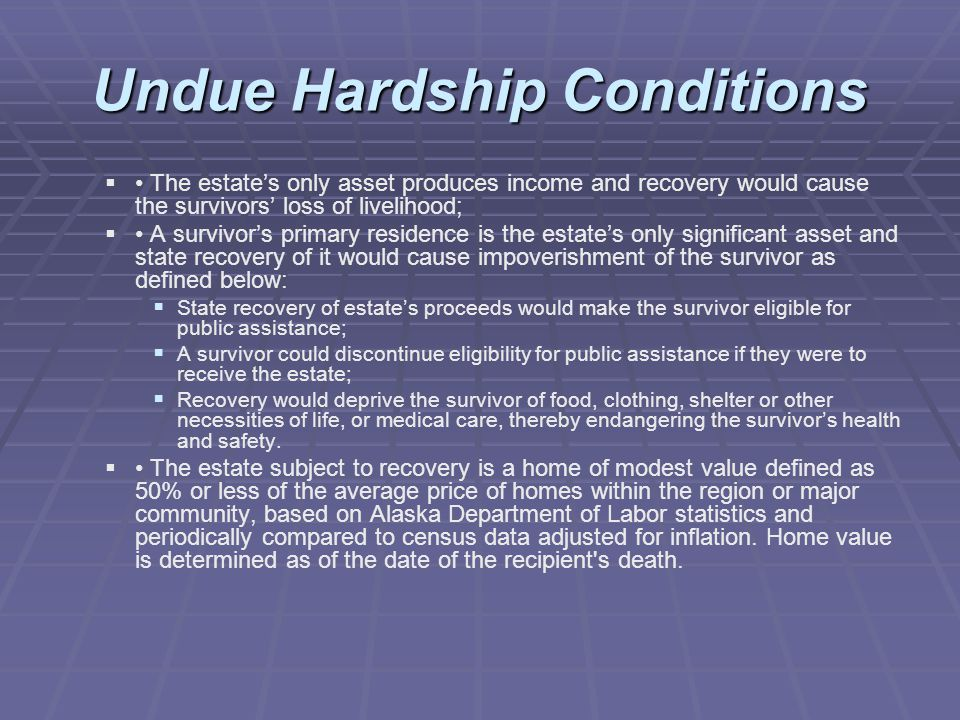 Undue Hardship Conditions   The estate's only asset produces income and recovery would cause the survivors' loss of livelihood;   A survivor's primary residence is the estate's only significant asset and state recovery of it would cause impoverishment of the survivor as defined below:   State recovery of estate's proceeds would make the survivor eligible for public assistance;   A survivor could discontinue eligibility for public assistance if they were to receive the estate;   Recovery would deprive the survivor of food, clothing, shelter or other necessities of life, or medical care, thereby endangering the survivor's health and safety.