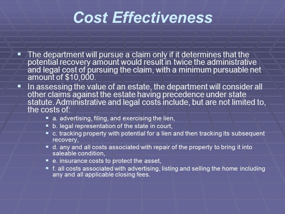 Cost Effectiveness   The department will pursue a claim only if it determines that the potential recovery amount would result in twice the administrative and legal cost of pursuing the claim, with a minimum pursuable net amount of $10,000.