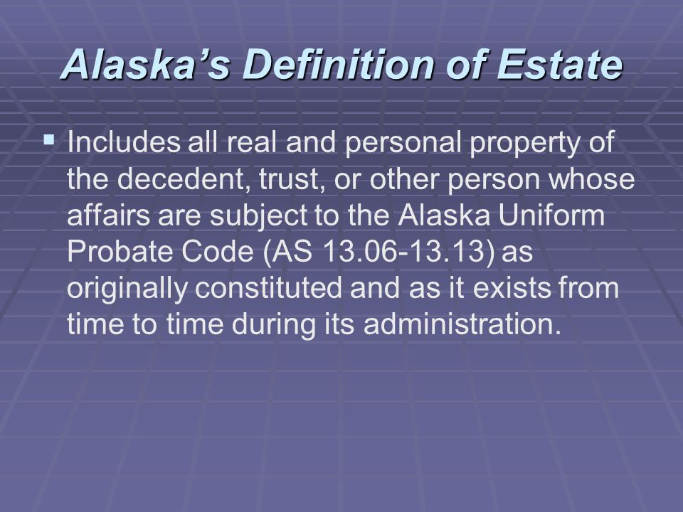 Alaska's Definition of Estate   Includes all real and personal property of the decedent, trust, or other person whose affairs are subject to the Alaska Uniform Probate Code (AS 13.06-13.13) as originally constituted and as it exists from time to time during its administration.