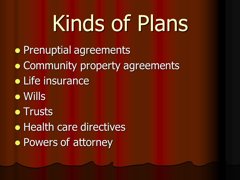 Kinds of Plans Prenuptial agreements Prenuptial agreements Community property agreements Community property agreements Life insurance Life insurance Wills Wills Trusts Trusts Health care directives Health care directives Powers of attorney Powers of attorney