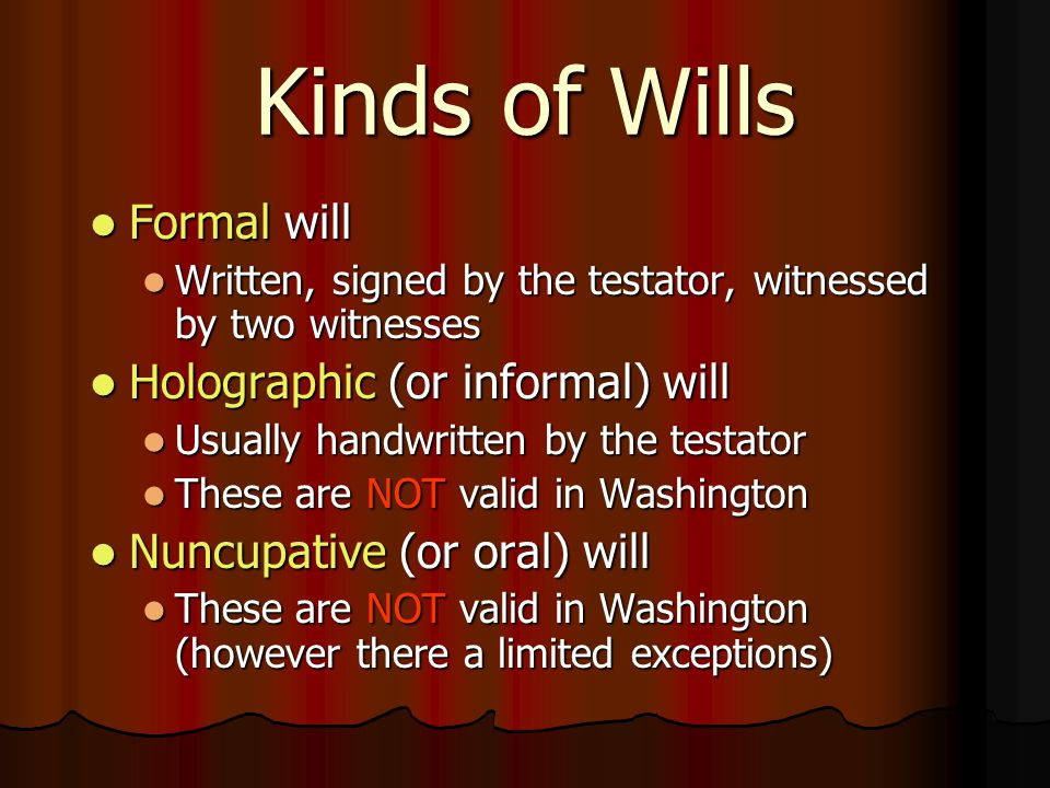 Kinds of Wills Formal will Formal will Written, signed by the testator, witnessed by two witnesses Written, signed by the testator, witnessed by two witnesses Holographic (or informal) will Holographic (or informal) will Usually handwritten by the testator Usually handwritten by the testator These are NOT valid in Washington These are NOT valid in Washington Nuncupative (or oral) will Nuncupative (or oral) will These are NOT valid in Washington (however there a limited exceptions) These are NOT valid in Washington (however there a limited exceptions)