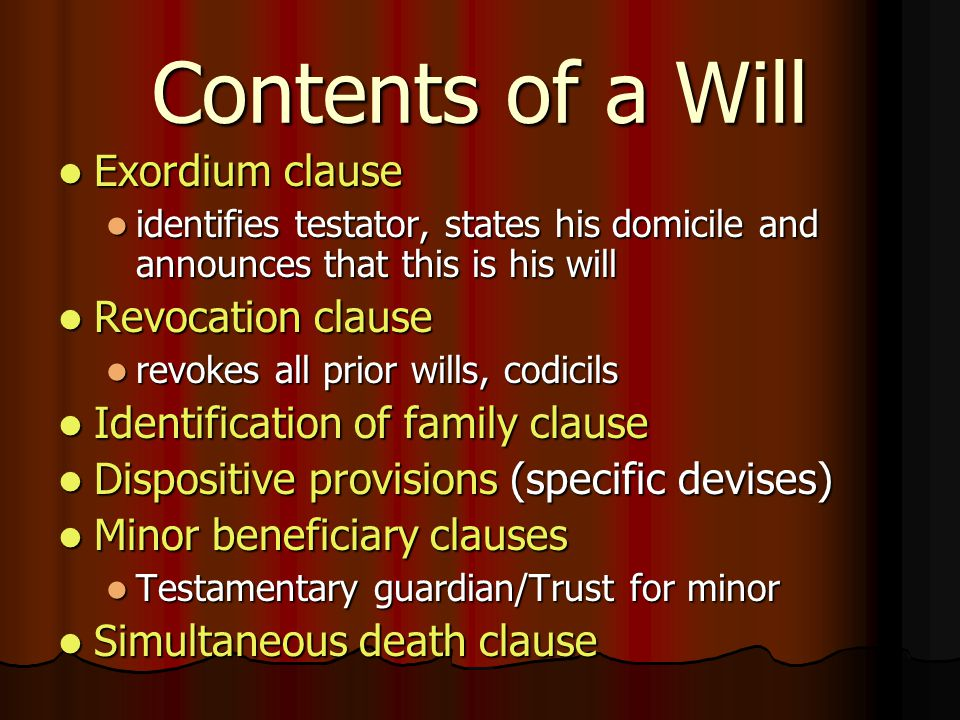 Contents of a Will Exordium clause Exordium clause identifies testator, states his domicile and announces that this is his will identifies testator, states his domicile and announces that this is his will Revocation clause Revocation clause revokes all prior wills, codicils revokes all prior wills, codicils Identification of family clause Identification of family clause Dispositive provisions (specific devises) Dispositive provisions (specific devises) Minor beneficiary clauses Minor beneficiary clauses Testamentary guardian/Trust for minor Testamentary guardian/Trust for minor Simultaneous death clause Simultaneous death clause