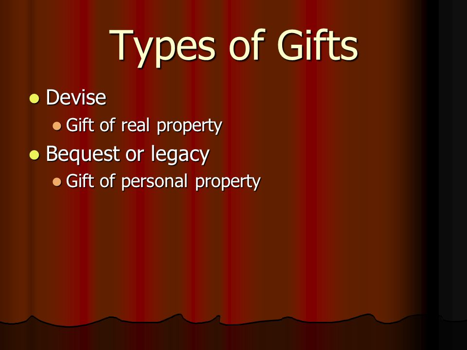 Types of Gifts Devise Devise Gift of real property Gift of real property Bequest or legacy Bequest or legacy Gift of personal property Gift of personal property