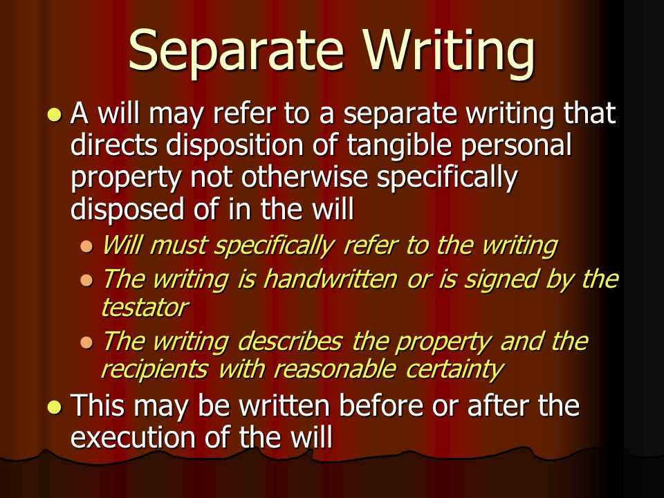 Separate Writing A will may refer to a separate writing that directs disposition of tangible personal property not otherwise specifically disposed of in the will A will may refer to a separate writing that directs disposition of tangible personal property not otherwise specifically disposed of in the will Will must specifically refer to the writing Will must specifically refer to the writing The writing is handwritten or is signed by the testator The writing is handwritten or is signed by the testator The writing describes the property and the recipients with reasonable certainty The writing describes the property and the recipients with reasonable certainty This may be written before or after the execution of the will This may be written before or after the execution of the will