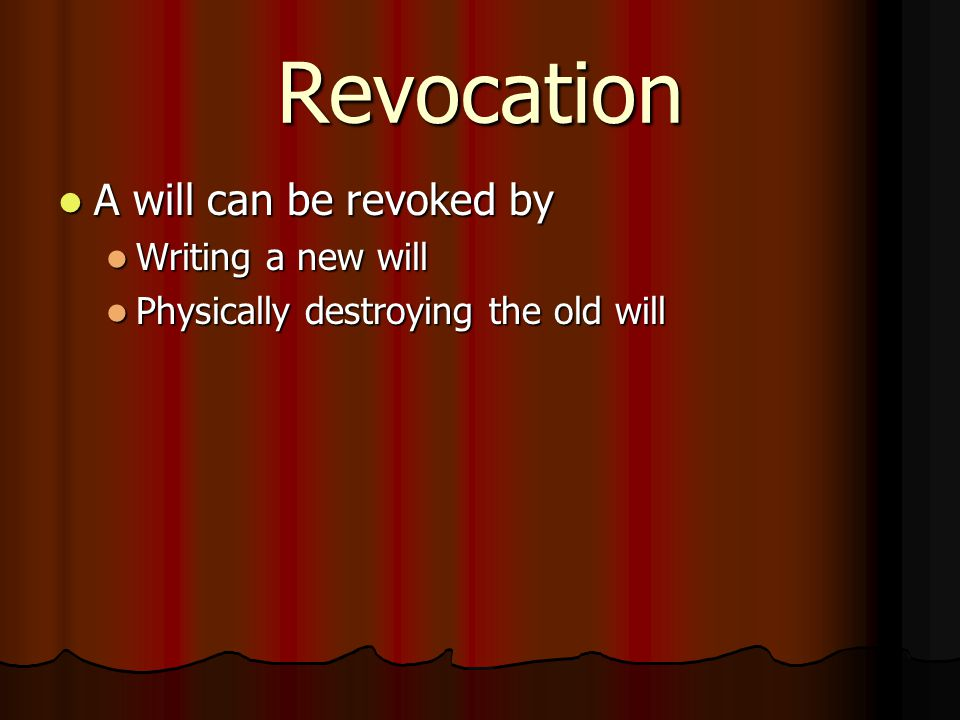 Revocation A will can be revoked by A will can be revoked by Writing a new will Writing a new will Physically destroying the old will Physically destroying the old will
