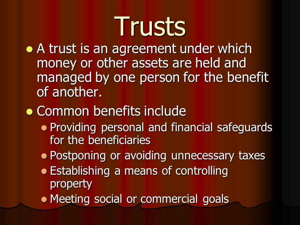 Trusts A trust is an agreement under which money or other assets are held and managed by one person for the benefit of another.