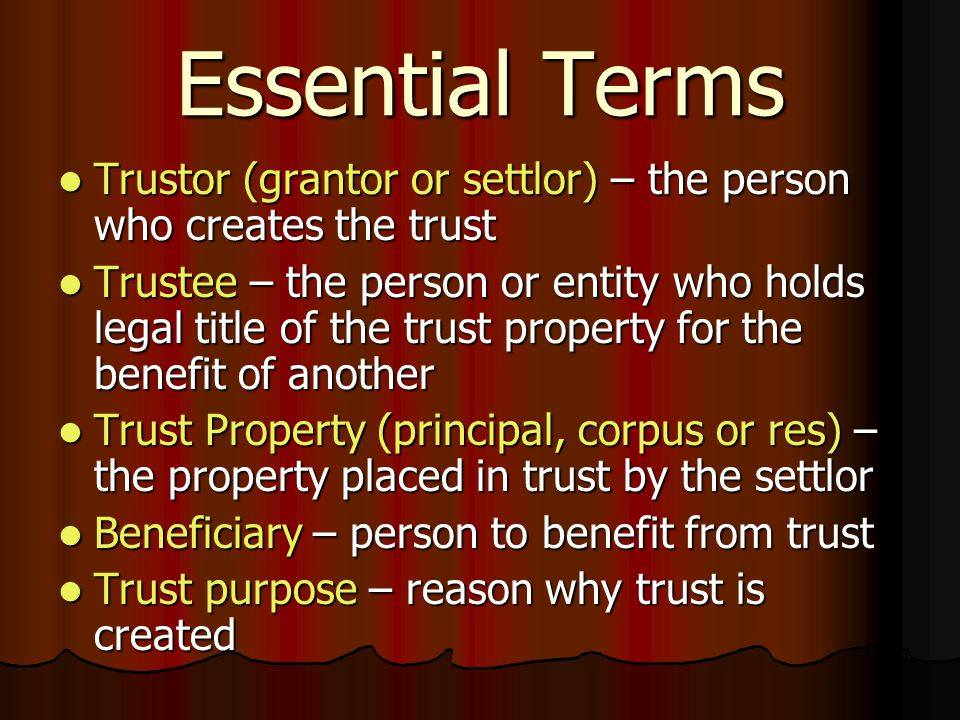 Essential Terms Trustor (grantor or settlor) – the person who creates the trust Trustor (grantor or settlor) – the person who creates the trust Trustee – the person or entity who holds legal title of the trust property for the benefit of another Trustee – the person or entity who holds legal title of the trust property for the benefit of another Trust Property (principal, corpus or res) – the property placed in trust by the settlor Trust Property (principal, corpus or res) – the property placed in trust by the settlor Beneficiary – person to benefit from trust Beneficiary – person to benefit from trust Trust purpose – reason why trust is created Trust purpose – reason why trust is created