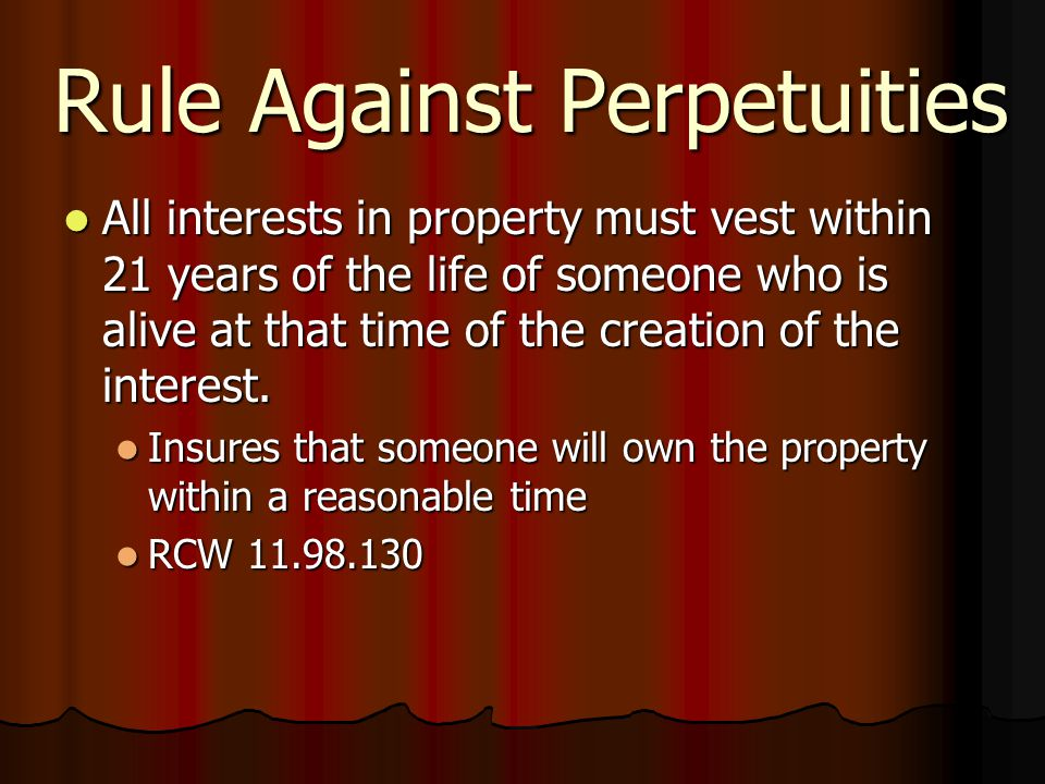 Rule Against Perpetuities All interests in property must vest within 21 years of the life of someone who is alive at that time of the creation of the interest.