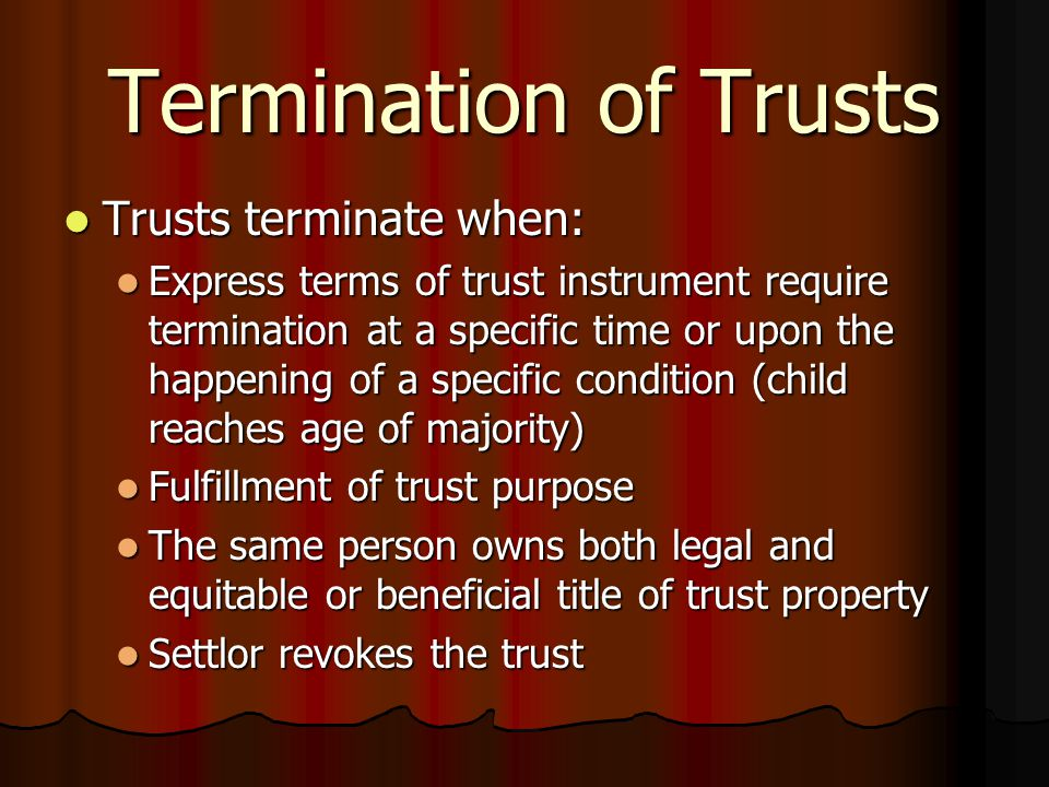 Termination of Trusts Trusts terminate when: Trusts terminate when: Express terms of trust instrument require termination at a specific time or upon the happening of a specific condition (child reaches age of majority) Express terms of trust instrument require termination at a specific time or upon the happening of a specific condition (child reaches age of majority) Fulfillment of trust purpose Fulfillment of trust purpose The same person owns both legal and equitable or beneficial title of trust property The same person owns both legal and equitable or beneficial title of trust property Settlor revokes the trust Settlor revokes the trust